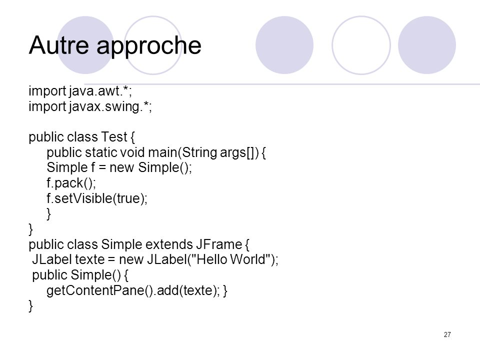 27 Autre approche import java.awt.*; import javax.swing.*; public class Test { public static void main(String args[]) { Simple f = new Simple(); f.pac