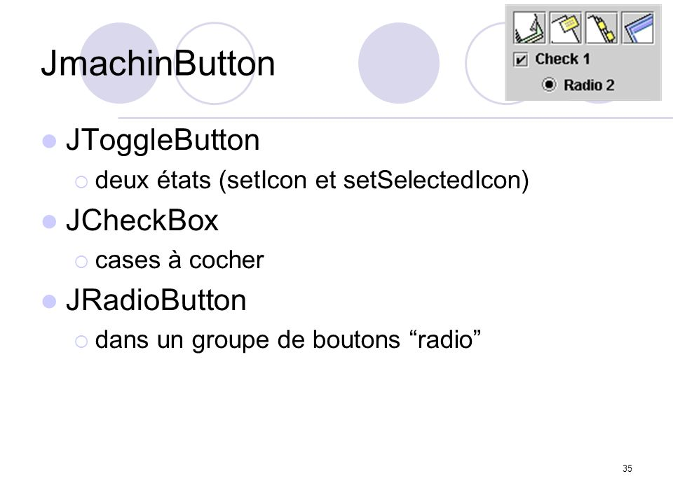 35 JmachinButton JToggleButton deux états (setIcon et setSelectedIcon) JCheckBox cases à cocher JRadioButton dans un groupe de boutons radio penser à