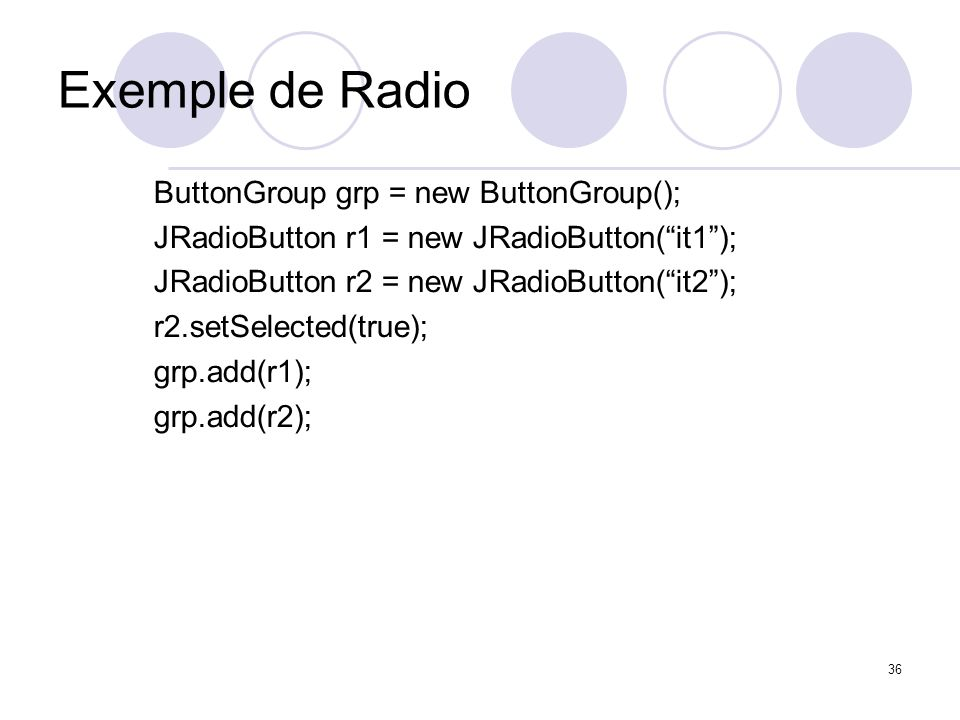 36 Exemple de Radio ButtonGroup grp = new ButtonGroup(); JRadioButton r1 = new JRadioButton(it1); JRadioButton r2 = new JRadioButton(it2); r2.setSelec