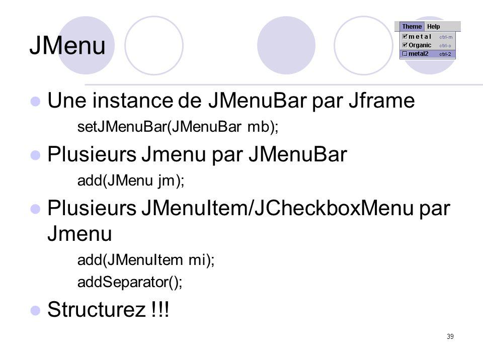 39 JMenu Une instance de JMenuBar par Jframe setJMenuBar(JMenuBar mb); Plusieurs Jmenu par JMenuBar add(JMenu jm); Plusieurs JMenuItem/JCheckboxMenu p