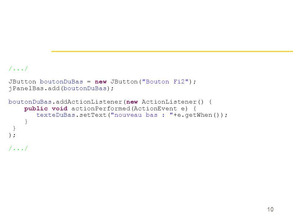 10 /.../ JButton boutonDuBas = new JButton( Bouton Fi2 ); jPanelBas.add(boutonDuBas); boutonDuBas.addActionListener(new ActionListener() { public void actionPerformed(ActionEvent e) { texteDuBas.setText( nouveau bas : +e.getWhen()); } ); /.../