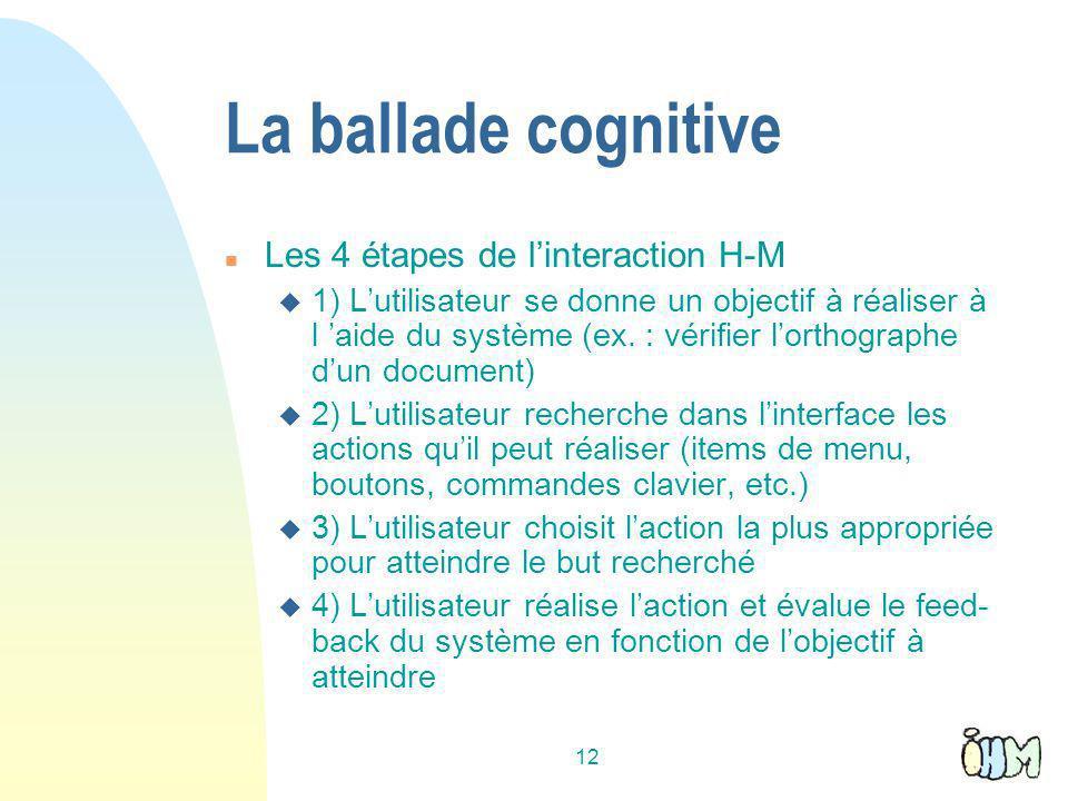 12 La ballade cognitive n Les 4 étapes de linteraction H-M u 1) Lutilisateur se donne un objectif à réaliser à l aide du système (ex.