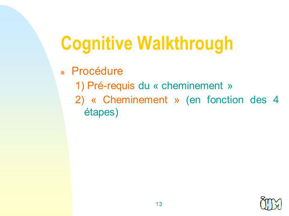 13 Cognitive Walkthrough n Procédure 1) Pré-requis du « cheminement » 2) « Cheminement » (en fonction des 4 étapes)