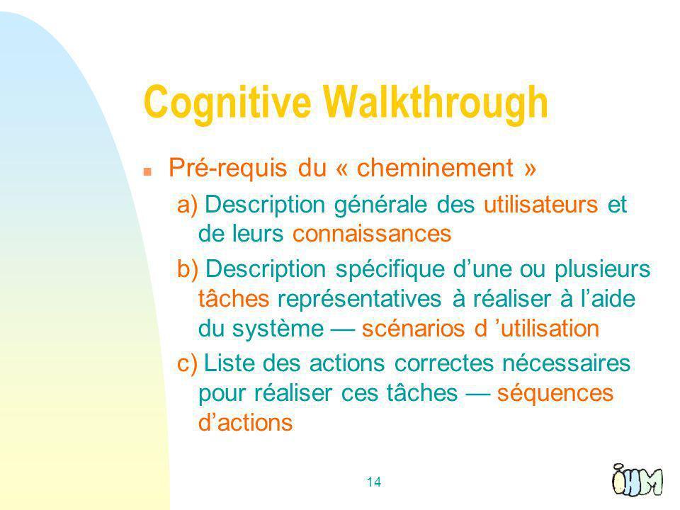 14 Cognitive Walkthrough n Pré-requis du « cheminement » a) Description générale des utilisateurs et de leurs connaissances b) Description spécifique dune ou plusieurs tâches représentatives à réaliser à laide du système scénarios d utilisation c) Liste des actions correctes nécessaires pour réaliser ces tâches séquences dactions