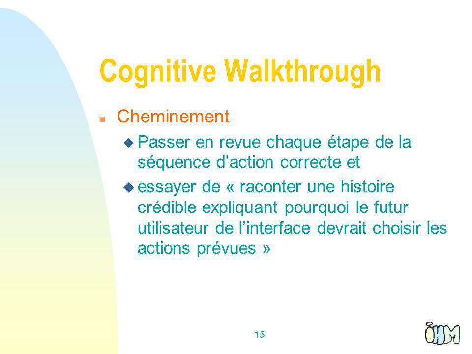 15 Cognitive Walkthrough n Cheminement u Passer en revue chaque étape de la séquence daction correcte et u essayer de « raconter une histoire crédible expliquant pourquoi le futur utilisateur de linterface devrait choisir les actions prévues »
