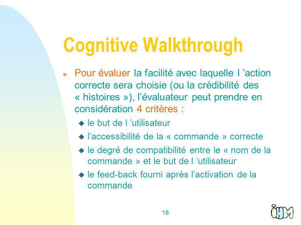 16 Cognitive Walkthrough n Pour évaluer la facilité avec laquelle l action correcte sera choisie (ou la crédibilité des « histoires »), lévaluateur peut prendre en considération 4 critères : u le but de l utilisateur u laccessibilité de la « commande » correcte u le degré de compatibilité entre le « nom de la commande » et le but de l utilisateur u le feed-back fourni après lactivation de la commande