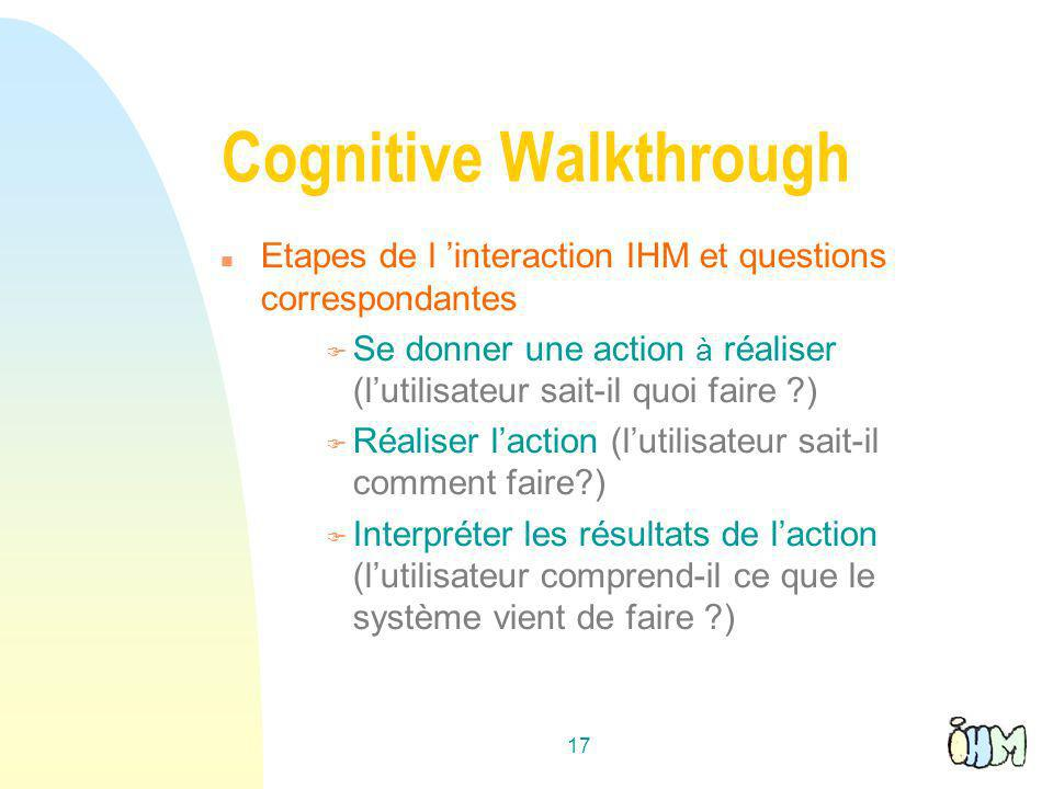 17 Cognitive Walkthrough n Etapes de l interaction IHM et questions correspondantes F Se donner une action à réaliser (lutilisateur sait-il quoi faire