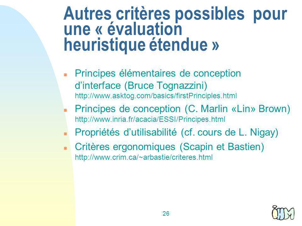 26 Autres critères possibles pour une « évaluation heuristique étendue » n Principes élémentaires de conception dinterface (Bruce Tognazzini) http://www.asktog.com/basics/firstPrinciples.html n Principes de conception (C.