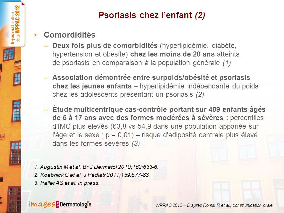 Psoriasis chez lenfant (2) Comordidités –Deux fois plus de comorbidités (hyperlipidémie, diabète, hypertension et obésité) chez les moins de 20 ans atteints de psoriasis en comparaison à la population générale (1) –Association démontrée entre surpoids/obésité et psoriasis chez les jeunes enfants – hyperlipidémie indépendante du poids chez les adolescents présentant un psoriasis (2) –Étude multicentrique cas-contrôle portant sur 409 enfants âgés de 5 à 17 ans avec des formes modérées à sévères : percentiles dIMC plus élevés (63,8 vs 54,9 dans une population appariée sur lâge et le sexe ; p = 0,01) – risque dadiposité centrale plus élevé dans les formes sévères (3) 1.