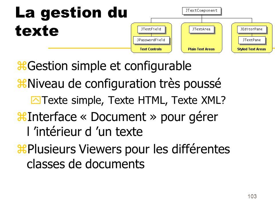 103 La gestion du texte Gestion simple et configurable Niveau de configuration très poussé Texte simple, Texte HTML, Texte XML? Interface « Document »