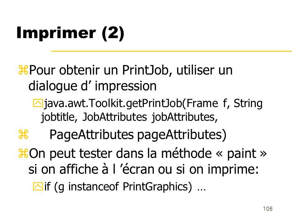 106 Imprimer (2) Pour obtenir un PrintJob, utiliser un dialogue d impression java.awt.Toolkit.getPrintJob(Frame f, String jobtitle, JobAttributes jobA