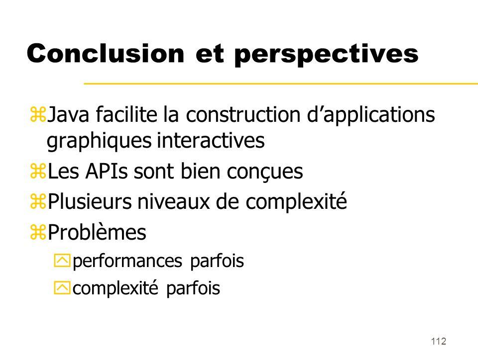 112 Conclusion et perspectives Java facilite la construction dapplications graphiques interactives Les APIs sont bien conçues Plusieurs niveaux de com