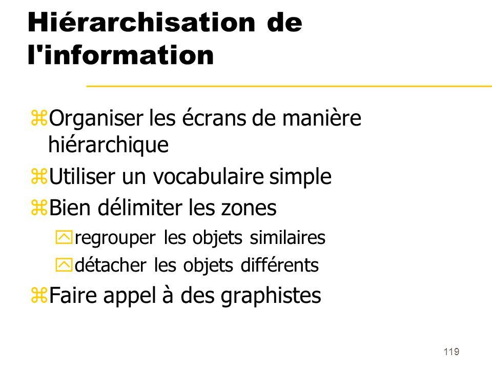 119 Hiérarchisation de l'information Organiser les écrans de manière hiérarchique Utiliser un vocabulaire simple Bien délimiter les zones regrouper le