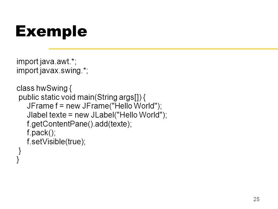 25 Exemple import java.awt.*; import javax.swing.*; class hwSwing { public static void main(String args[]) { JFrame f = new JFrame(