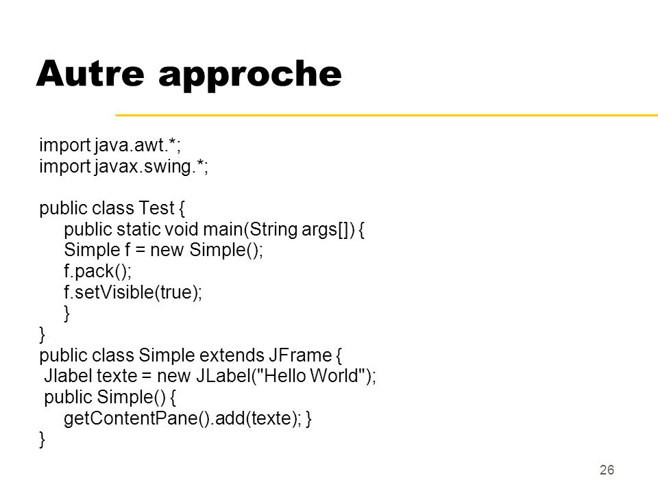 26 Autre approche import java.awt.*; import javax.swing.*; public class Test { public static void main(String args[]) { Simple f = new Simple(); f.pac