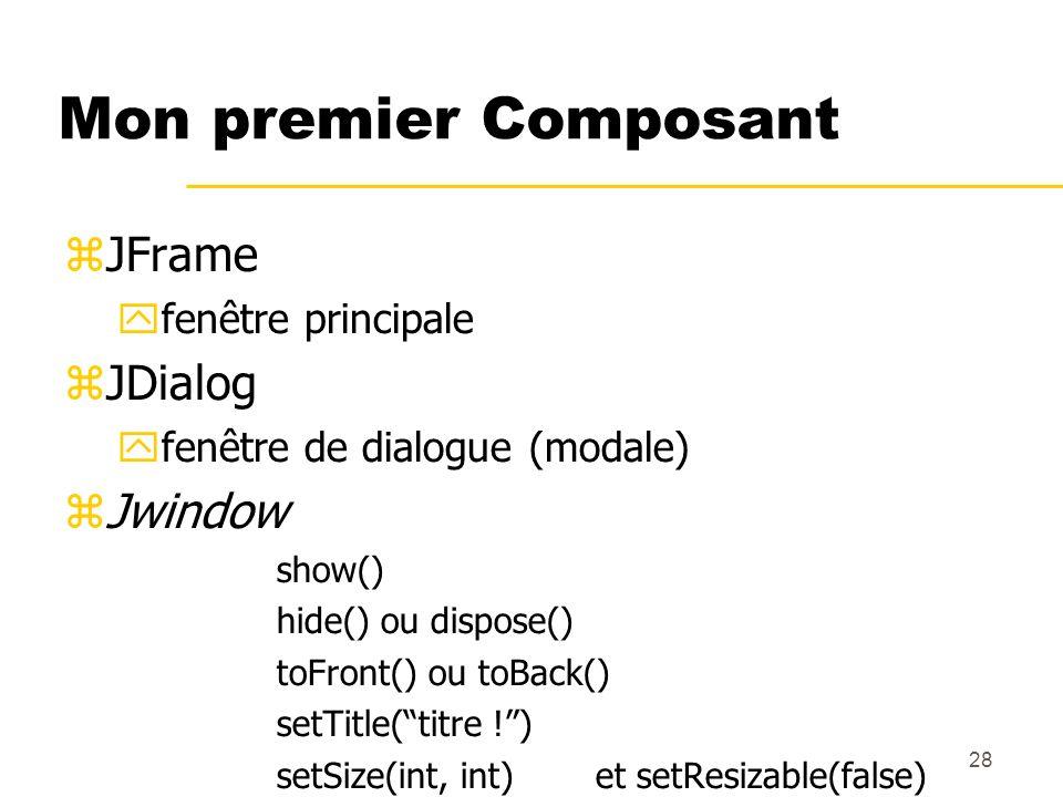 28 Mon premier Composant JFrame fenêtre principale JDialog fenêtre de dialogue (modale) Jwindow show() hide() ou dispose() toFront() ou toBack() setTi