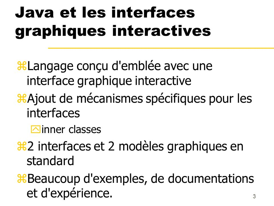 3 Java et les interfaces graphiques interactives Langage conçu d'emblée avec une interface graphique interactive Ajout de mécanismes spécifiques pour
