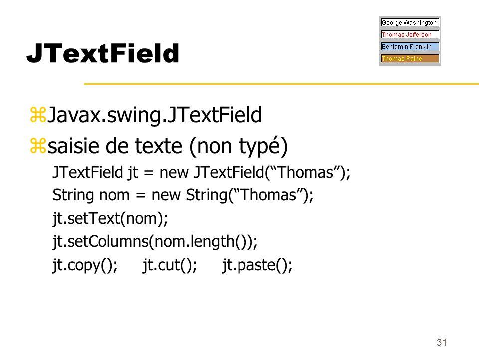 31 JTextField Javax.swing.JTextField saisie de texte (non typé) JTextField jt = new JTextField(Thomas); String nom = new String(Thomas); jt.setText(no