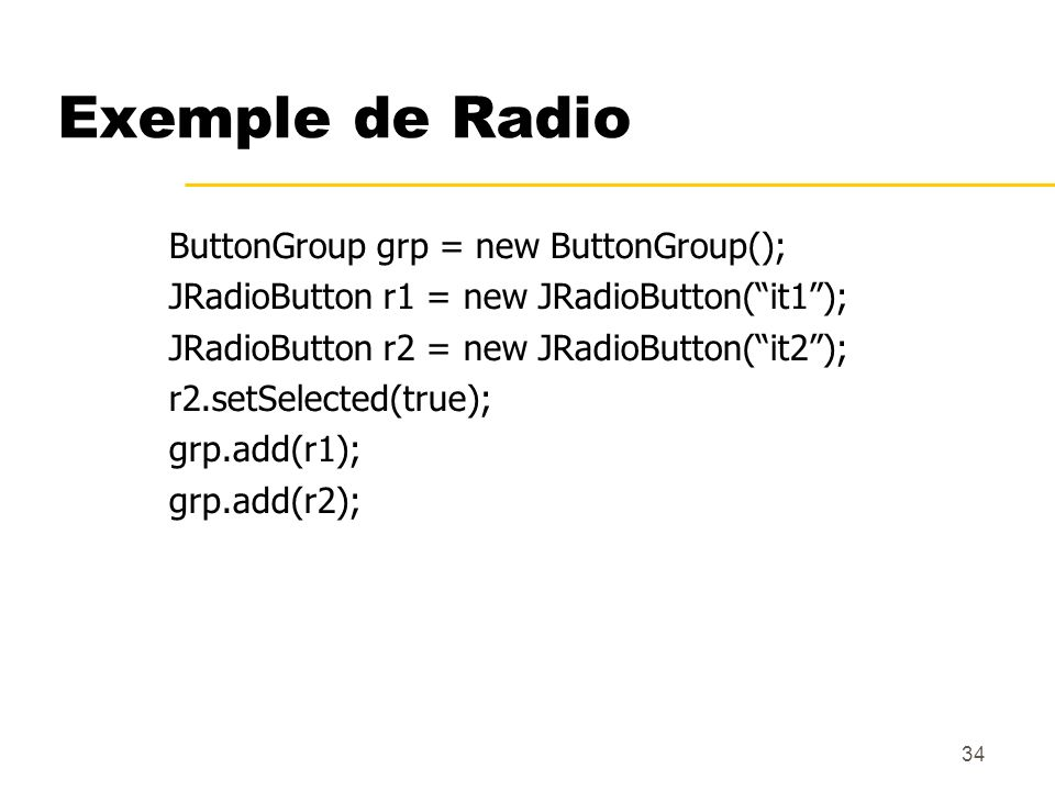 34 Exemple de Radio ButtonGroup grp = new ButtonGroup(); JRadioButton r1 = new JRadioButton(it1); JRadioButton r2 = new JRadioButton(it2); r2.setSelec