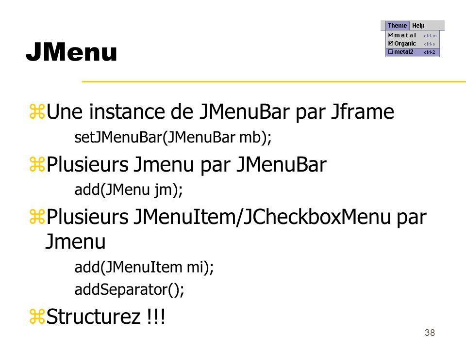 38 JMenu Une instance de JMenuBar par Jframe setJMenuBar(JMenuBar mb); Plusieurs Jmenu par JMenuBar add(JMenu jm); Plusieurs JMenuItem/JCheckboxMenu p