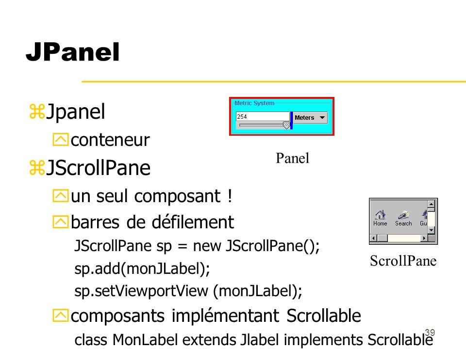 39 JPanel Jpanel conteneur JScrollPane un seul composant ! barres de défilement JScrollPane sp = new JScrollPane(); sp.add(monJLabel); sp.setViewportV