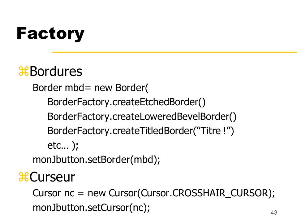 43 Factory Bordures Border mbd= new Border( BorderFactory.createEtchedBorder() BorderFactory.createLoweredBevelBorder() BorderFactory.createTitledBord