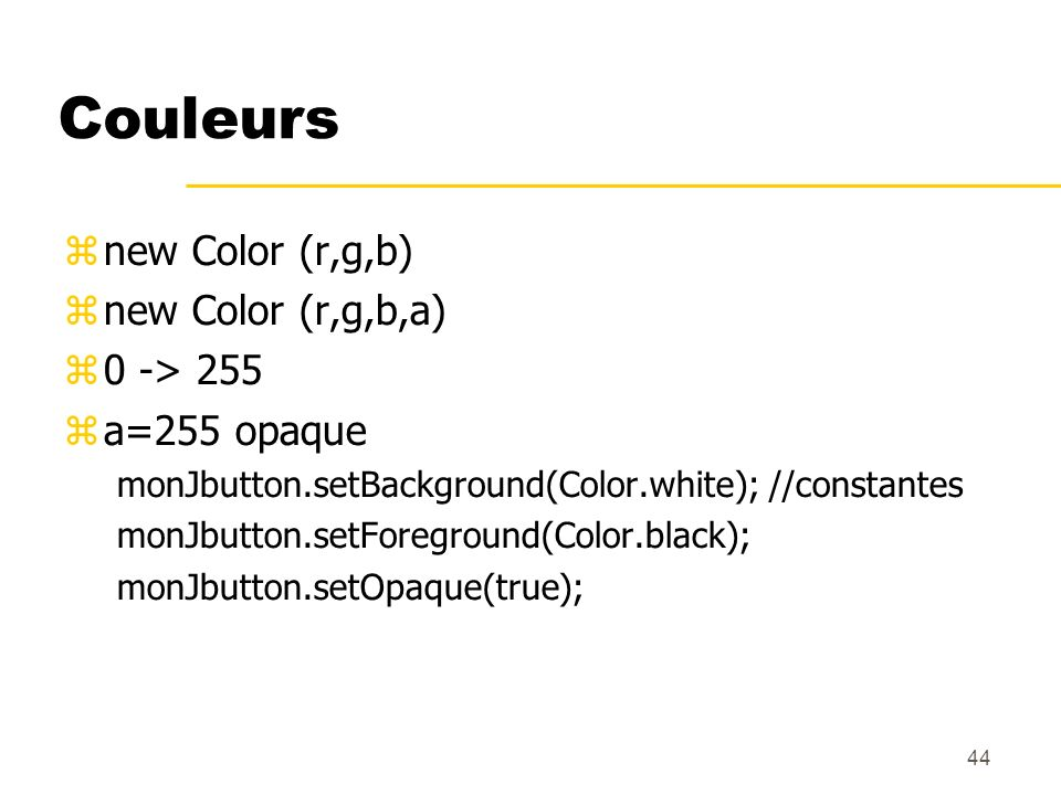 44 Couleurs new Color (r,g,b) new Color (r,g,b,a) 0 -> 255 a=255 opaque monJbutton.setBackground(Color.white); //constantes monJbutton.setForeground(C
