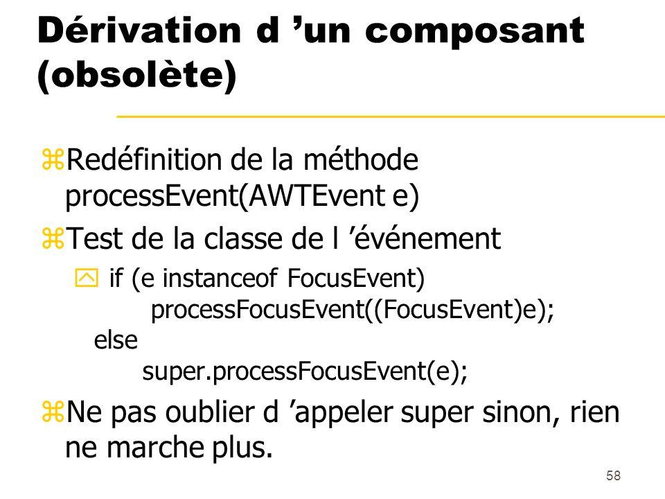 58 Dérivation d un composant (obsolète) Redéfinition de la méthode processEvent(AWTEvent e) Test de la classe de l événement if (e instanceof FocusEve