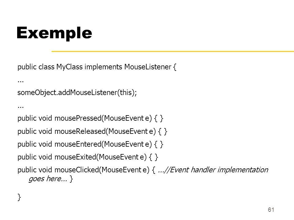 61 Exemple public class MyClass implements MouseListener {... someObject.addMouseListener(this);... public void mousePressed(MouseEvent e) { } public