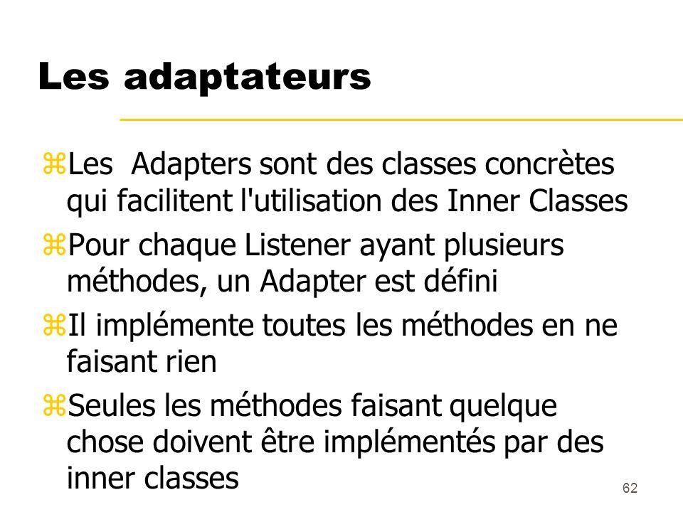 62 Les adaptateurs Les Adapters sont des classes concrètes qui facilitent l'utilisation des Inner Classes Pour chaque Listener ayant plusieurs méthode