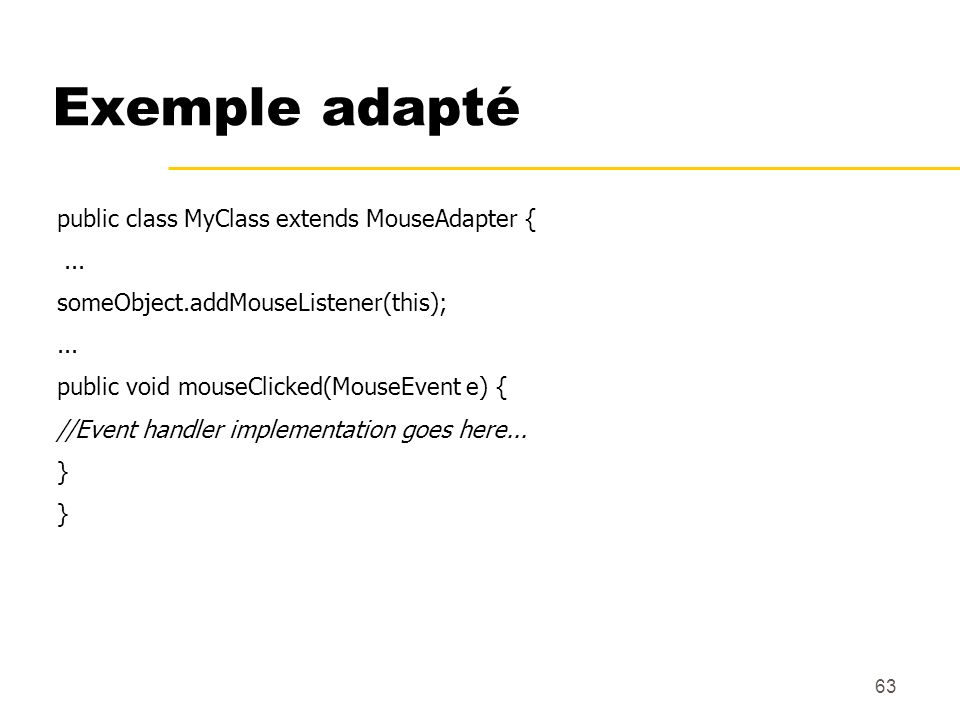 63 Exemple adapté public class MyClass extends MouseAdapter {... someObject.addMouseListener(this);... public void mouseClicked(MouseEvent e) { //Even