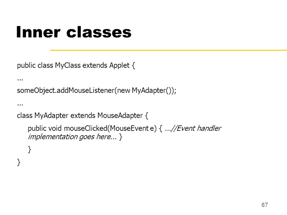 67 Inner classes public class MyClass extends Applet {... someObject.addMouseListener(new MyAdapter());... class MyAdapter extends MouseAdapter { publ