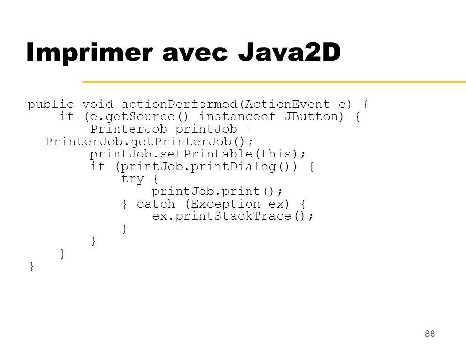 88 Imprimer avec Java2D public void actionPerformed(ActionEvent e) { if (e.getSource() instanceof JButton) { PrinterJob printJob = PrinterJob.getPrint