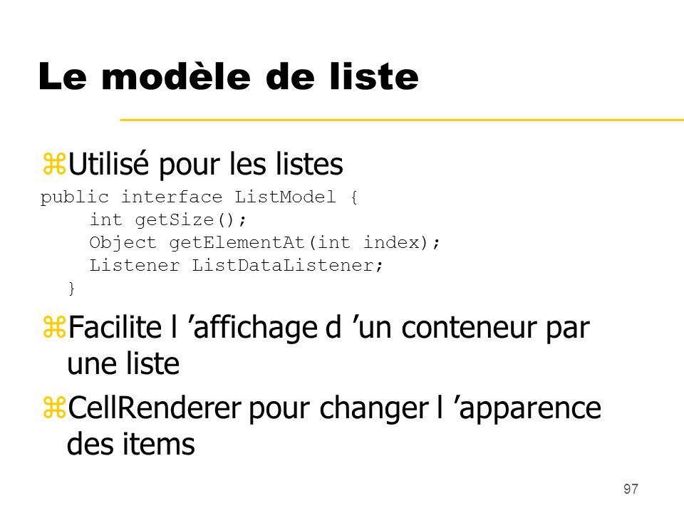 97 Le modèle de liste Utilisé pour les listes public interface ListModel { int getSize(); Object getElementAt(int index); Listener ListDataListener; }