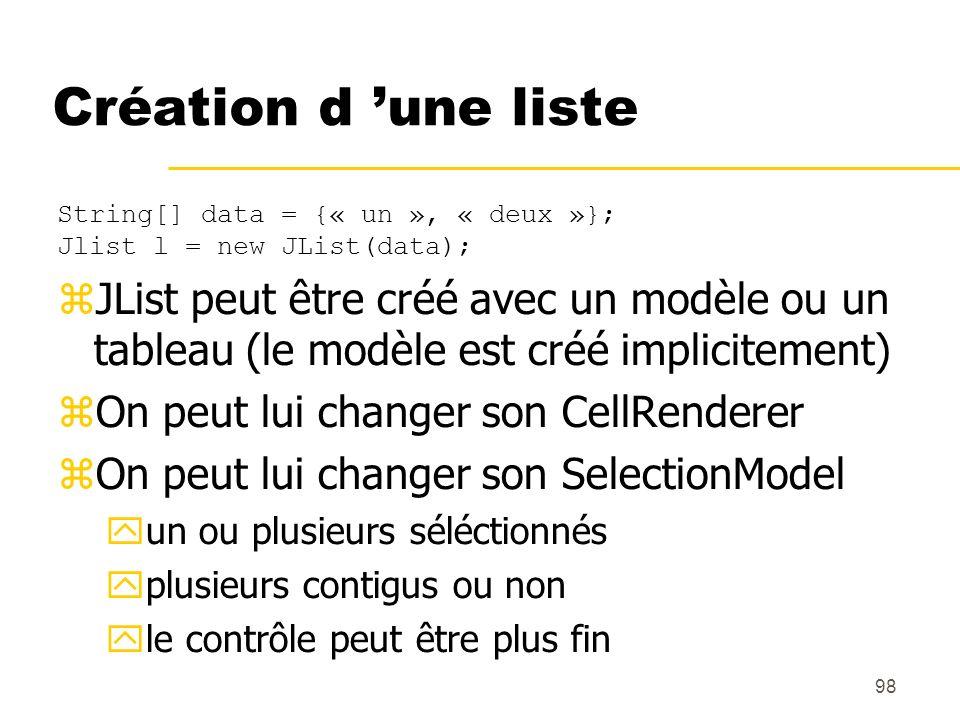 98 Création d une liste String[] data = {« un », « deux »}; Jlist l = new JList(data); JList peut être créé avec un modèle ou un tableau (le modèle es