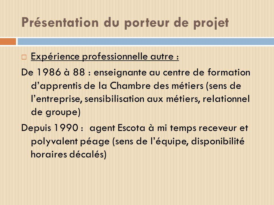 Présentation du porteur de projet Expérience professionnelle autre : De 1986 à 88 : enseignante au centre de formation dapprentis de la Chambre des mé