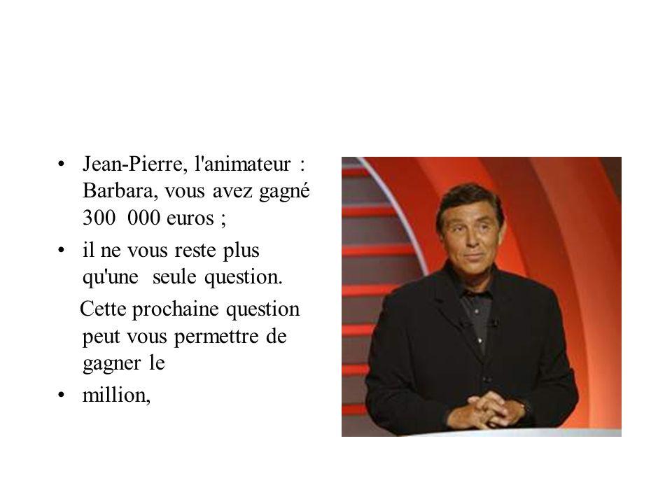 Jean-Pierre, l'animateur : Barbara, vous avez gagné 300 000 euros ; il ne vous reste plus qu'une seule question. Cette prochaine question peut vous pe
