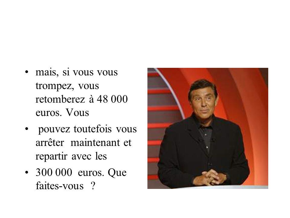 mais, si vous vous trompez, vous retomberez à 48 000 euros. Vous pouvez toutefois vous arrêter maintenant et repartir avec les 300 000 euros. Que fait