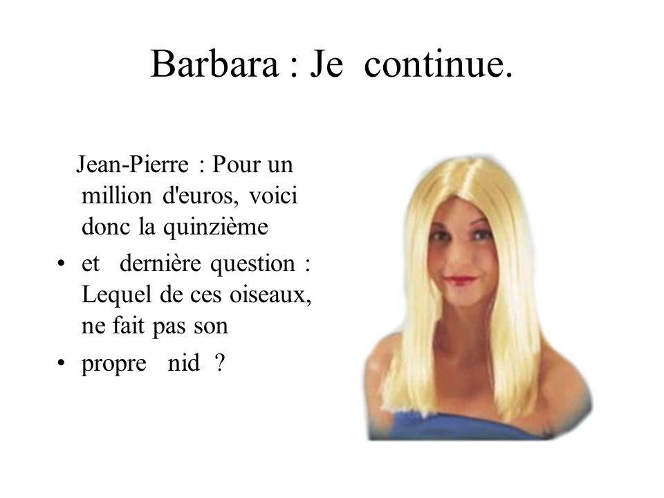 Barbara : Je continue. Jean-Pierre : Pour un million d'euros, voici donc la quinzième et dernière question : Lequel de ces oiseaux, ne fait pas son pr