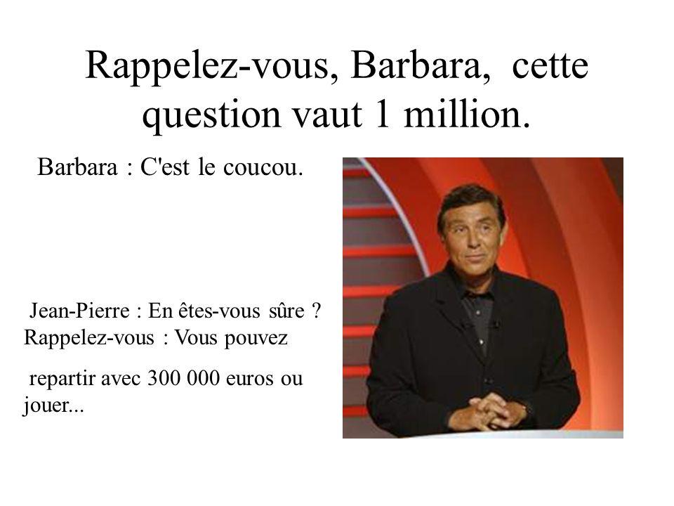 Rappelez-vous, Barbara, cette question vaut 1 million. Barbara : C'est le coucou. Jean-Pierre : En êtes-vous sûre ? Rappelez-vous : Vous pouvez repart