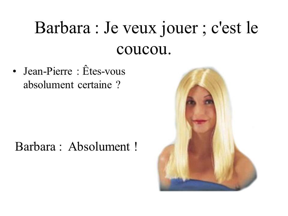 Barbara : Je veux jouer ; c'est le coucou. Jean-Pierre : Êtes-vous absolument certaine ? Barbara : Absolument !