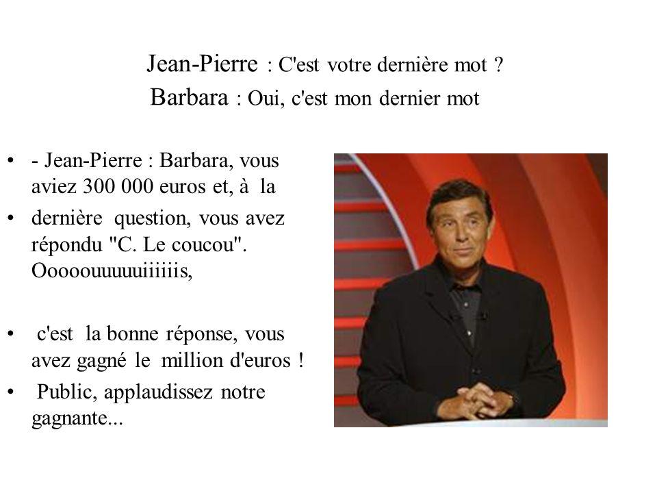 Jean-Pierre : C'est votre dernière mot ? Barbara : Oui, c'est mon dernier mot - Jean-Pierre : Barbara, vous aviez 300 000 euros et, à la dernière ques