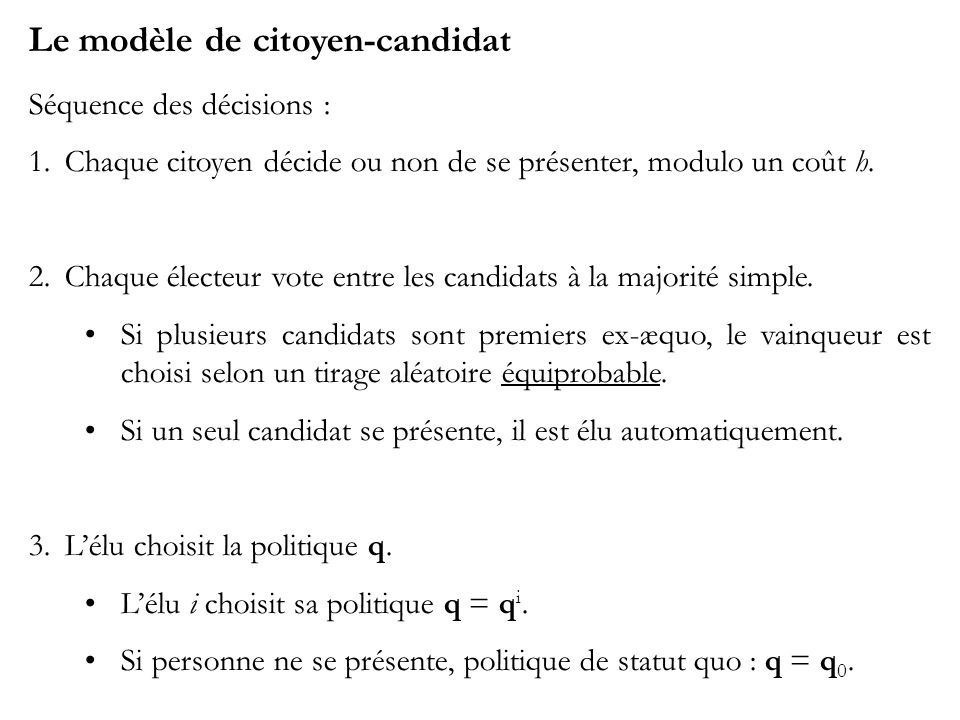 Le modèle de citoyen-candidat Séquence des décisions : 1.Chaque citoyen décide ou non de se présenter, modulo un coût h. 2.Chaque électeur vote entre