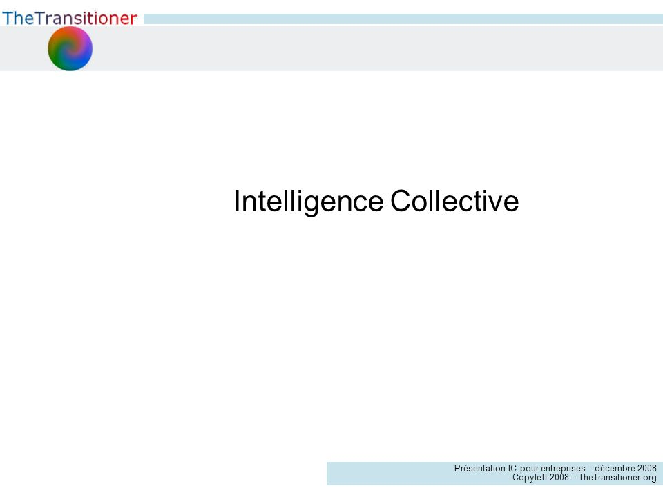 Présentation IC pour entreprises - décembre 2008 Copyleft 2008 – TheTransitioner.org Intelligence Collective