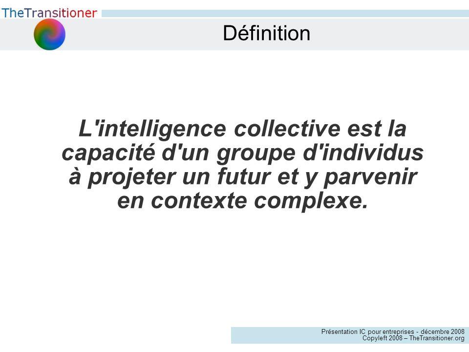 Présentation IC pour entreprises - décembre 2008 Copyleft 2008 – TheTransitioner.org Définition L intelligence collective est la capacité d un groupe d individus à projeter un futur et y parvenir en contexte complexe.