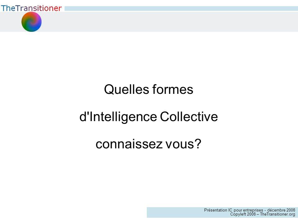 Présentation IC pour entreprises - décembre 2008 Copyleft 2008 – TheTransitioner.org Quelles formes d Intelligence Collective connaissez vous?