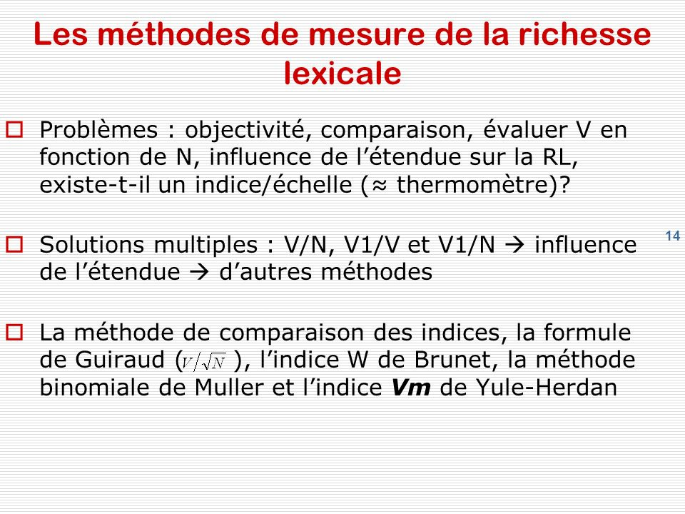 14 Les méthodes de mesure de la richesse lexicale Problèmes : objectivité, comparaison, évaluer V en fonction de N, influence de létendue sur la RL, existe-t-il un indice/échelle ( thermomètre).
