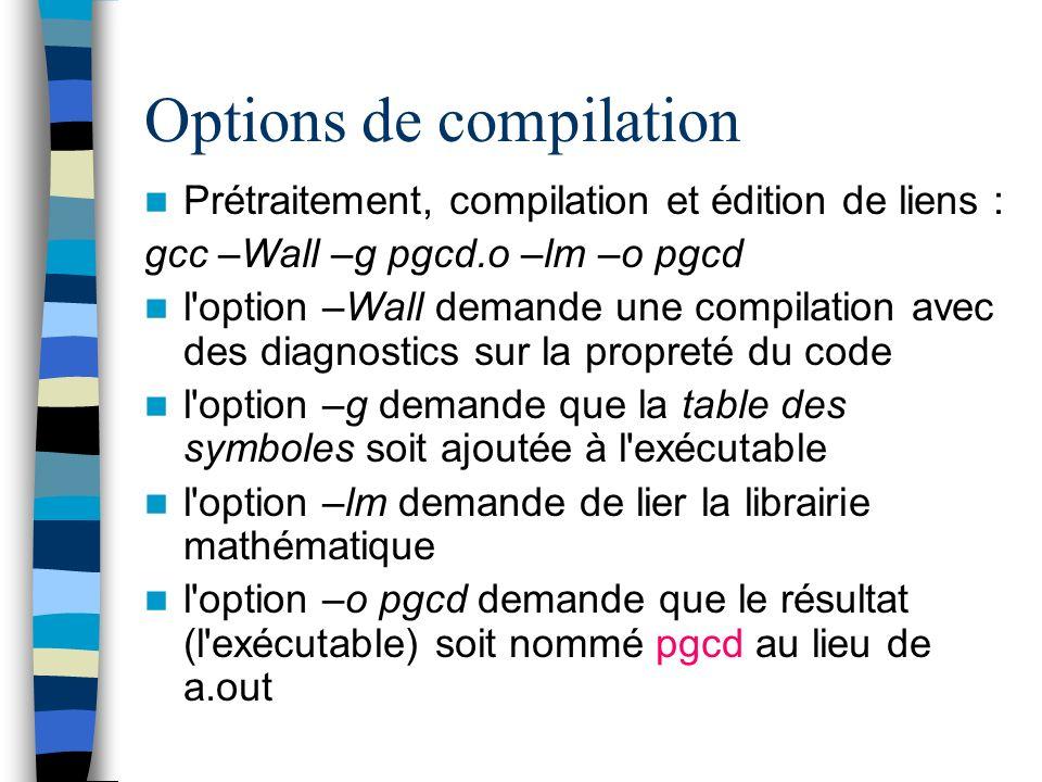 Options de compilation Prétraitement, compilation et édition de liens : gcc –Wall –g pgcd.o –lm –o pgcd l'option –Wall demande une compilation avec de