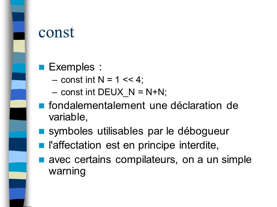 const Exemples : –const int N = 1 << 4; –const int DEUX_N = N+N; fondalementalement une déclaration de variable, symboles utilisables par le débogueur