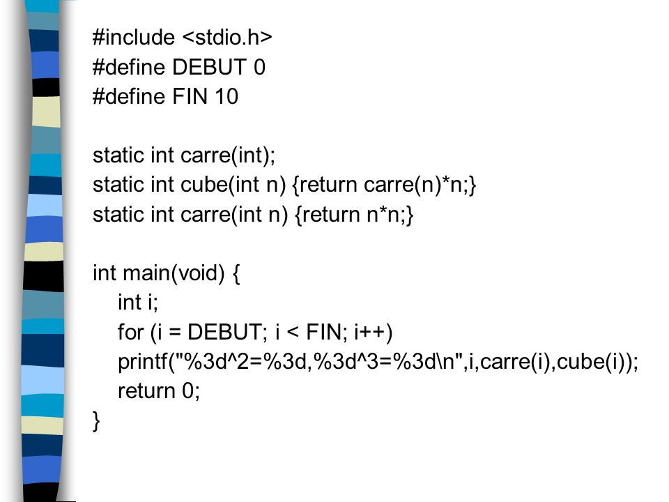 #include #define DEBUT 0 #define FIN 10 static int carre(int); static int cube(int n) {return carre(n)*n;} static int carre(int n) {return n*n;} int m